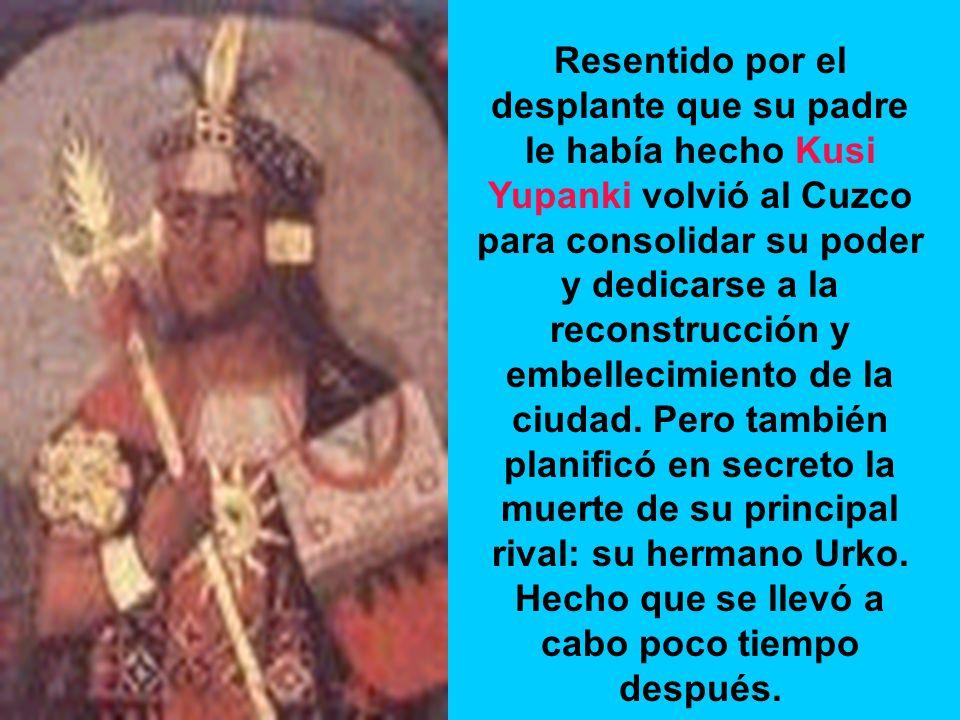 Resentido por el desplante que su padre le había hecho Kusi Yupanki volvió al Cuzco para consolidar su poder y dedicarse a la reconstrucción y embellecimiento de la ciudad.