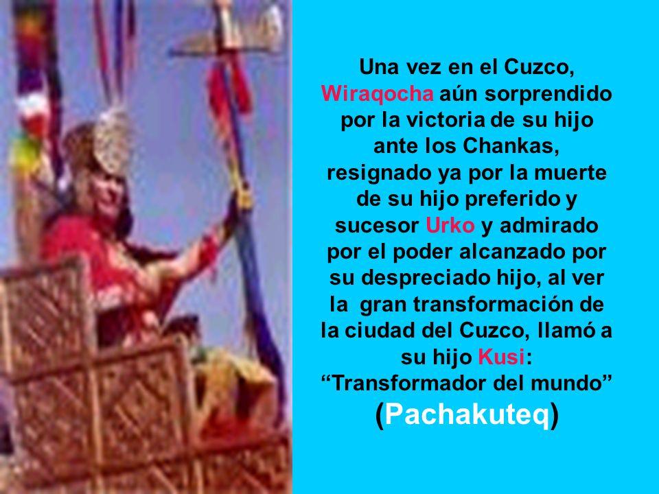 Una vez en el Cuzco, Wiraqocha aún sorprendido por la victoria de su hijo ante los Chankas, resignado ya por la muerte de su hijo preferido y sucesor Urko y admirado por el poder alcanzado por su despreciado hijo, al ver la gran transformación de la ciudad del Cuzco, llamó a su hijo Kusi: Transformador del mundo (Pachakuteq)