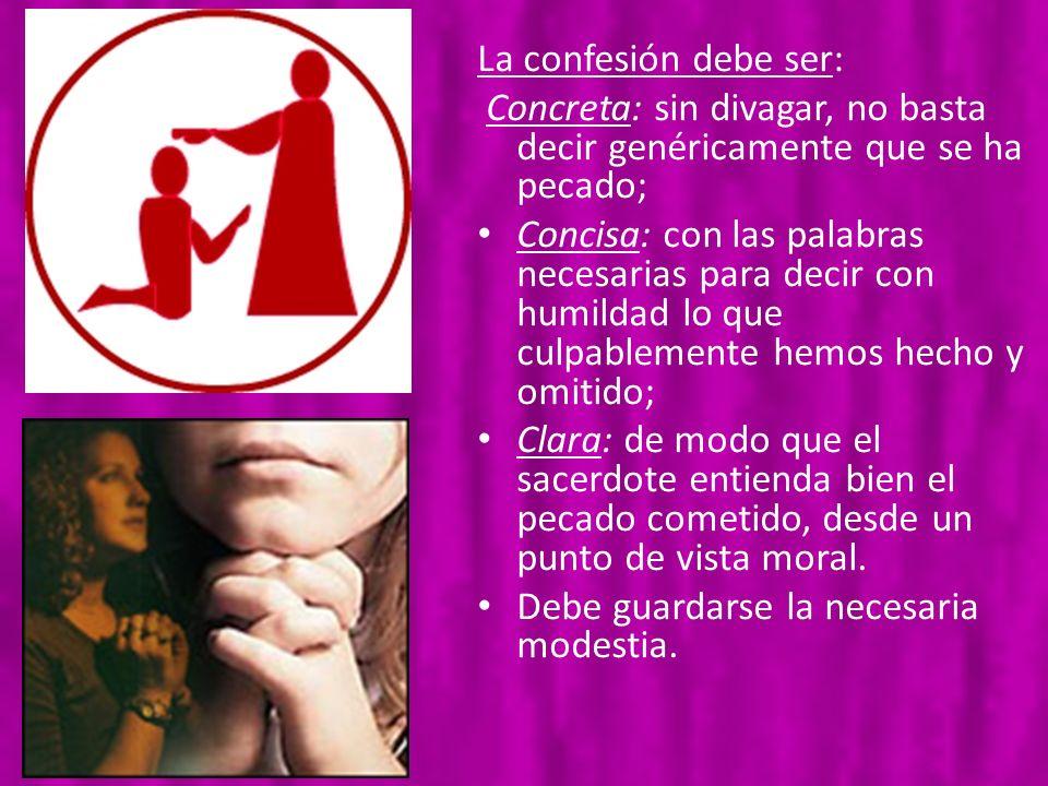 La confesión debe ser: Concreta: sin divagar, no basta decir genéricamente que se ha pecado;