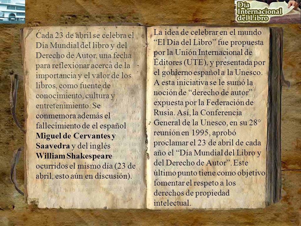 La idea de celebrar en el mundo El Día del Libro fue propuesta por la Unión Internacional de Editores (UTE), y presentada por el gobierno español a la Unesco. A esta iniciativa se le sumó la noción de derecho de autor expuesta por la Federación de Rusia. Así, la Conferencia General de la Unesco, en su 28° reunión en 1995, aprobó proclamar el 23 de abril de cada año el Día Mundial del Libro y del Derecho de Autor . Este último punto tiene como objetivo fomentar el respeto a los derechos de propiedad intelectual.