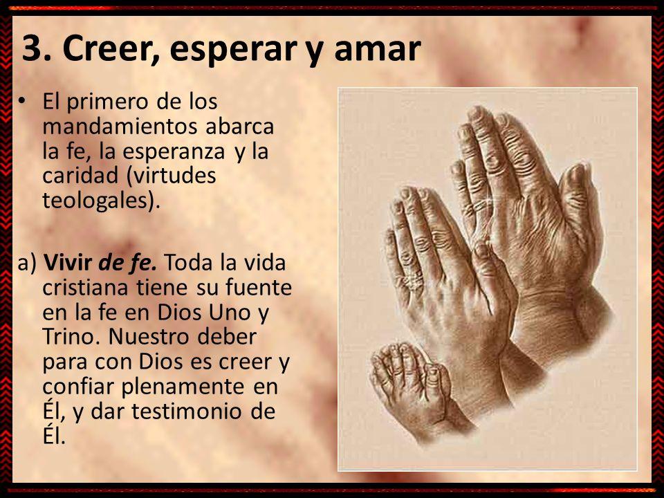 3. Creer, esperar y amar El primero de los mandamientos abarca la fe, la esperanza y la caridad (virtudes teologales).