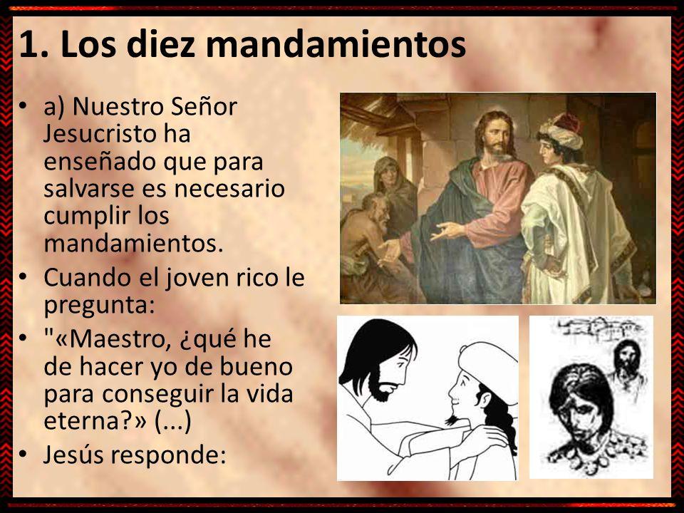 1. Los diez mandamientos a) Nuestro Señor Jesucristo ha enseñado que para salvarse es necesario cumplir los mandamientos.
