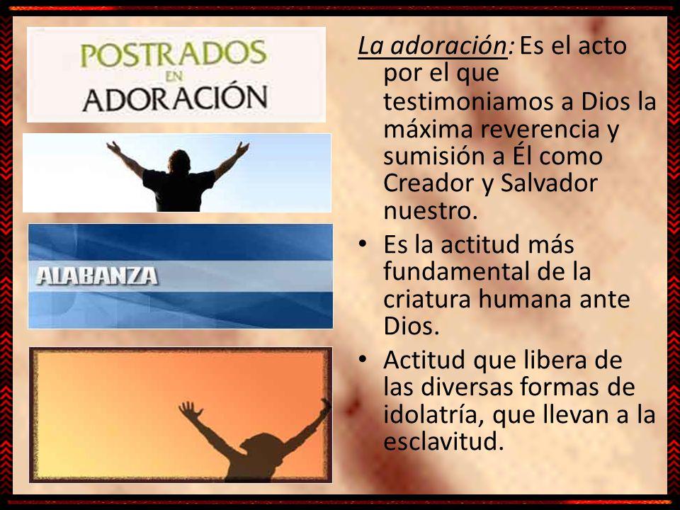 La adoración: Es el acto por el que testimoniamos a Dios la máxima reverencia y sumisión a Él como Creador y Salvador nuestro.