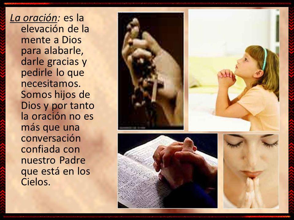 La oración: es la elevación de la mente a Dios para alabarle, darle gracias y pedirle lo que necesitamos.