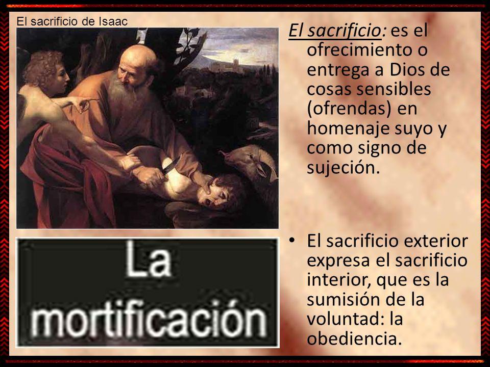 El sacrificio de Isaac El sacrificio: es el ofrecimiento o entrega a Dios de cosas sensibles (ofrendas) en homenaje suyo y como signo de sujeción.
