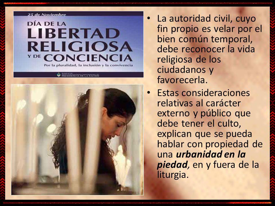 La autoridad civil, cuyo fin propio es velar por el bien común temporal, debe reconocer la vida religiosa de los ciudadanos y favorecerla.