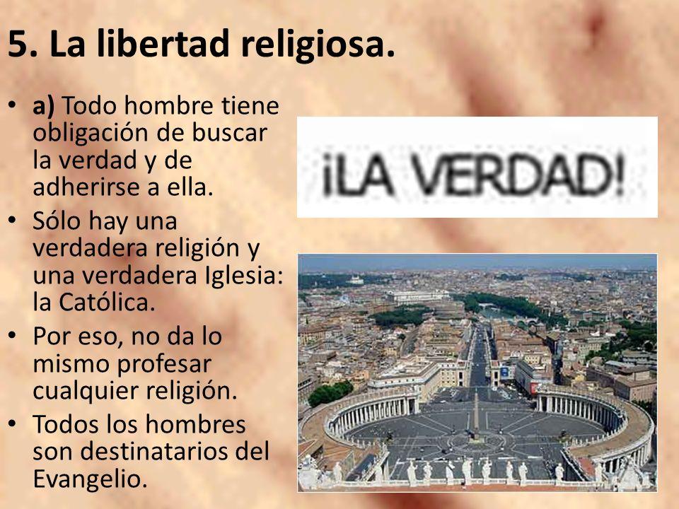 5. La libertad religiosa. a) Todo hombre tiene obligación de buscar la verdad y de adherirse a ella.