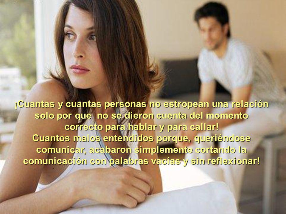 ¡Cuantas y cuantas personas no estropean una relación solo por que no se dieron cuenta del momento correcto para hablar y para callar!