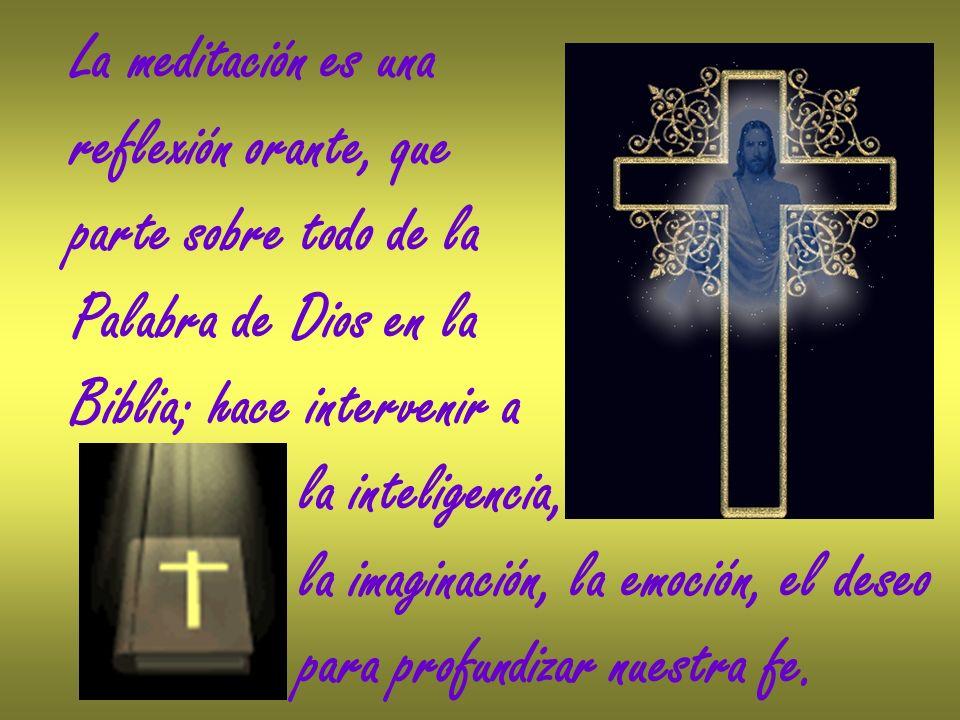 La meditación es una reflexión orante, que. parte sobre todo de la. Palabra de Dios en la. Biblia; hace intervenir a.
