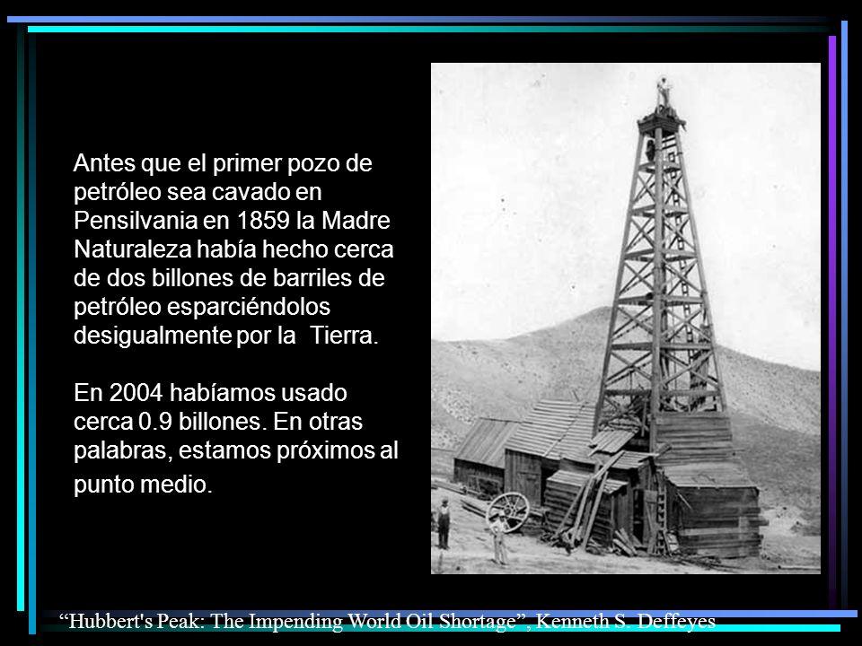 Antes que el primer pozo de petróleo sea cavado en Pensilvania en 1859 la Madre Naturaleza había hecho cerca de dos billones de barriles de petróleo esparciéndolos desigualmente por la Tierra. En 2004 habíamos usado cerca 0.9 billones. En otras palabras, estamos próximos al punto medio.