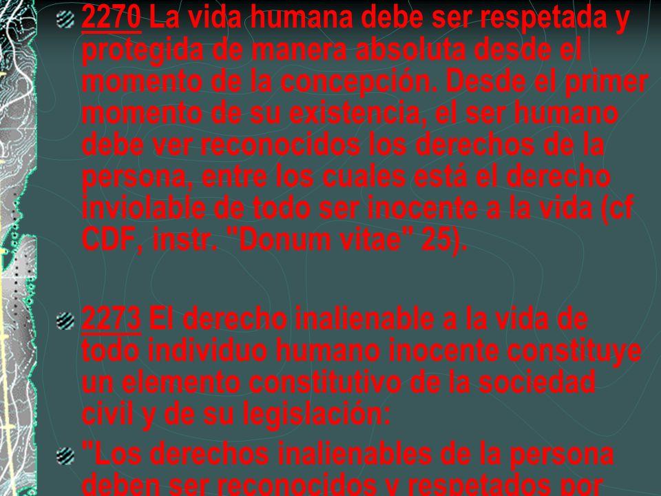 2270 La vida humana debe ser respetada y protegida de manera absoluta desde el momento de la concepción. Desde el primer momento de su existencia, el ser humano debe ver reconocidos los derechos de la persona, entre los cuales está el derecho inviolable de todo ser inocente a la vida (cf CDF, instr. Donum vitae 25).