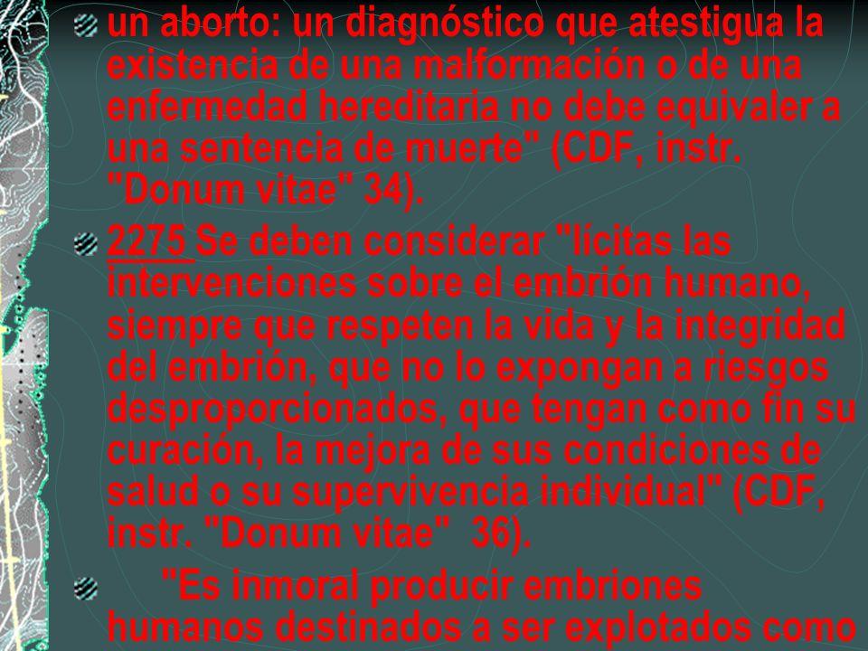 un aborto: un diagnóstico que atestigua la existencia de una malformación o de una enfermedad hereditaria no debe equivaler a una sentencia de muerte (CDF, instr. Donum vitae 34).