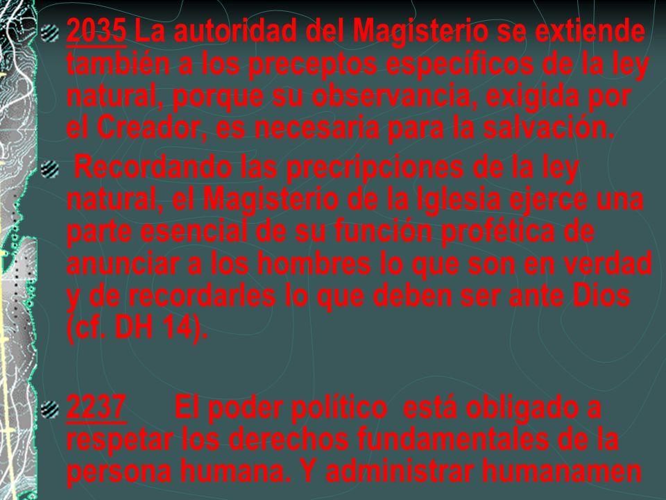 2035 La autoridad del Magisterio se extiende también a los preceptos específicos de la ley natural, porque su observancia, exigida por el Creador, es necesaria para la salvación.