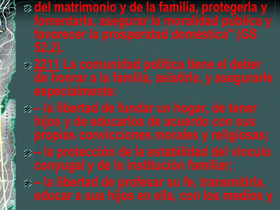 del matrimonio y de la familia, protegerla y fomentarla, asegurar la moralidad pública y favorecer la prosperidad doméstica (GS 52,2).
