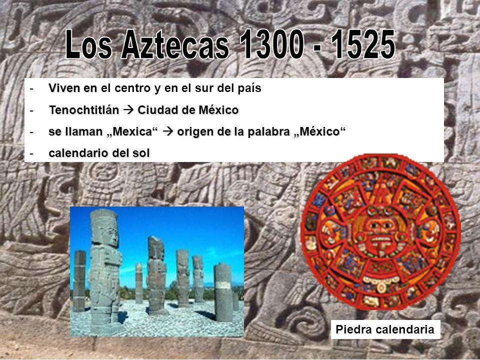 Los Aztecas 1300 - 1525 Viven en el centro y en el sur del país