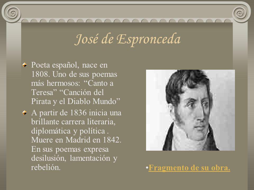José de Espronceda Poeta español, nace en 1808. Uno de sus poemas más hermosos: Canto a Teresa Canción del Pirata y el Diablo Mundo