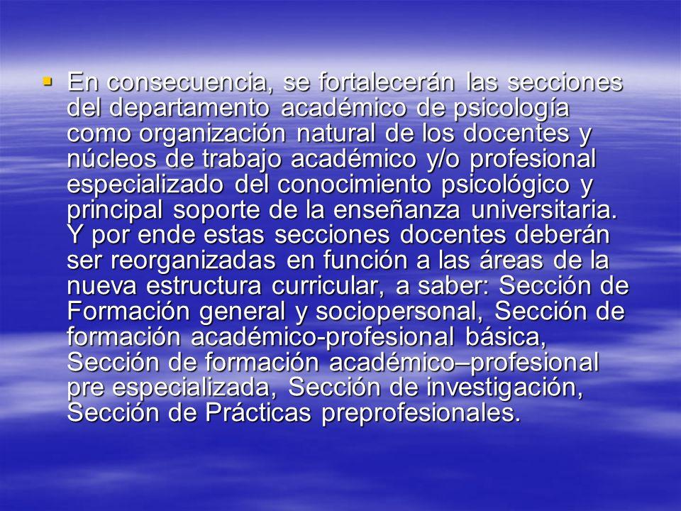 En consecuencia, se fortalecerán las secciones del departamento académico de psicología como organización natural de los docentes y núcleos de trabajo académico y/o profesional especializado del conocimiento psicológico y principal soporte de la enseñanza universitaria.