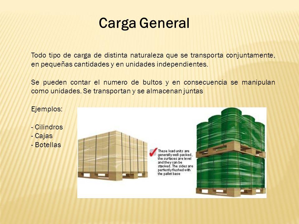 Carga General Todo tipo de carga de distinta naturaleza que se transporta conjuntamente, en pequeñas cantidades y en unidades independientes.