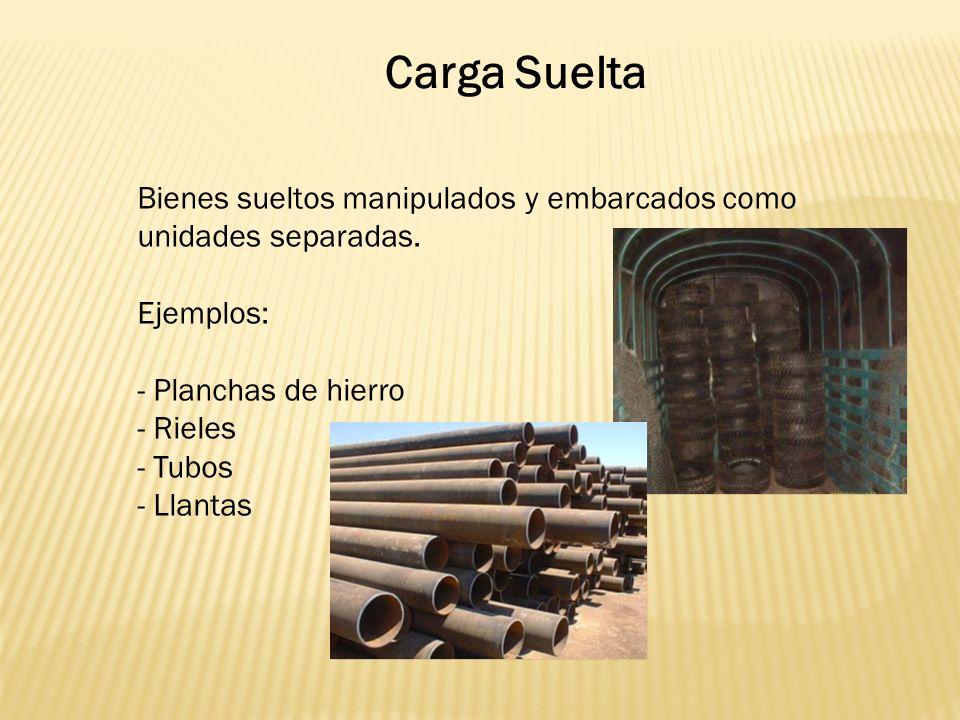 Carga Suelta Bienes sueltos manipulados y embarcados como unidades separadas. Ejemplos: - Planchas de hierro.