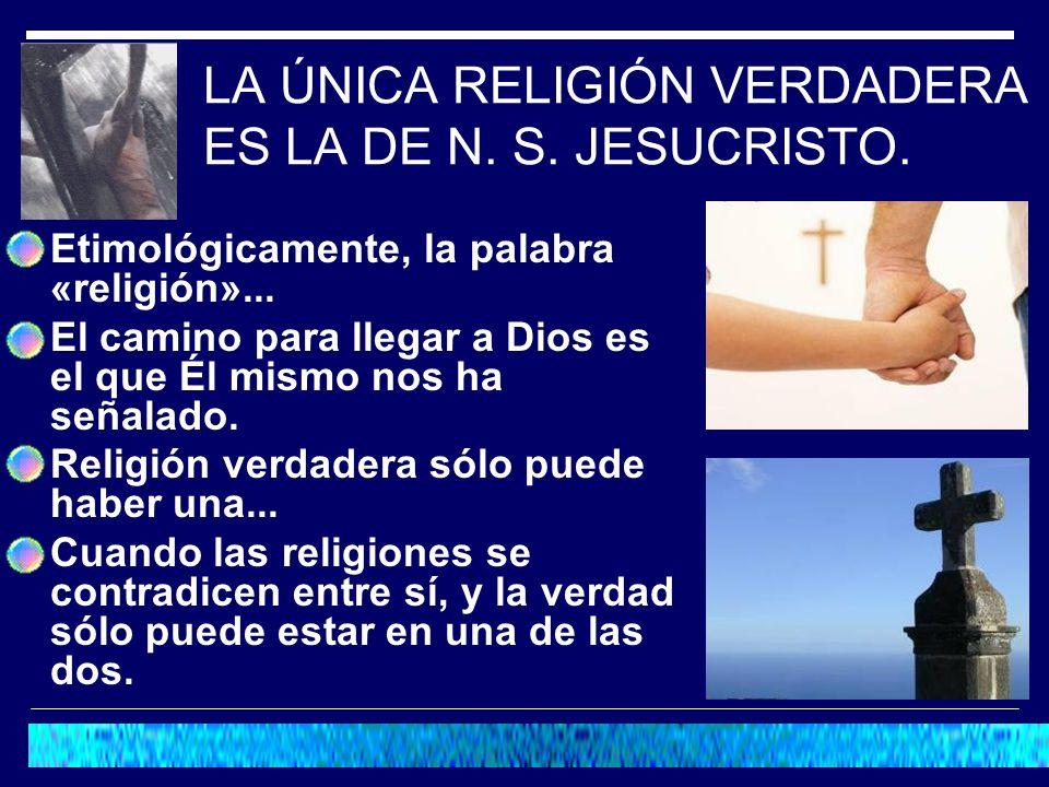 LA ÚNICA RELIGIÓN VERDADERA ES LA DE N. S. JESUCRISTO.