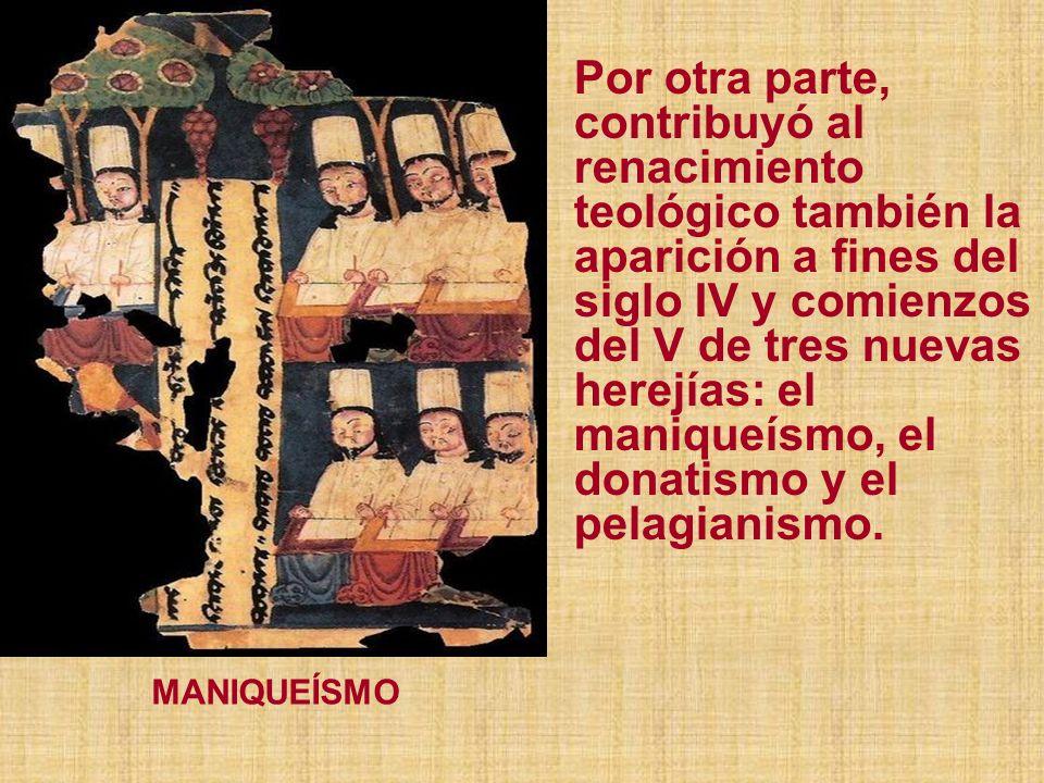 Por otra parte, contribuyó al renacimiento teológico también la aparición a fines del siglo IV y comienzos del V de tres nuevas herejías: el maniqueísmo, el donatismo y el pelagianismo.
