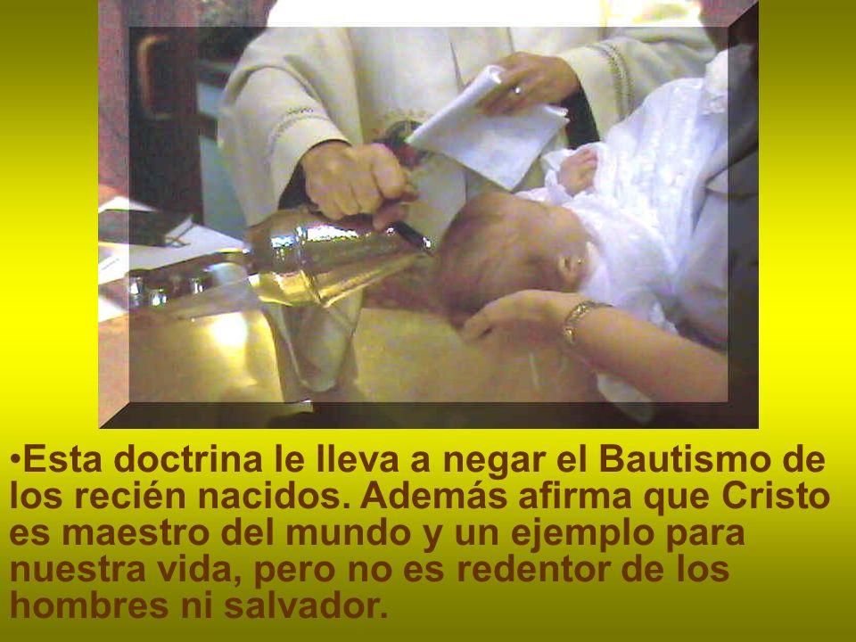 Esta doctrina le lleva a negar el Bautismo de los recién nacidos