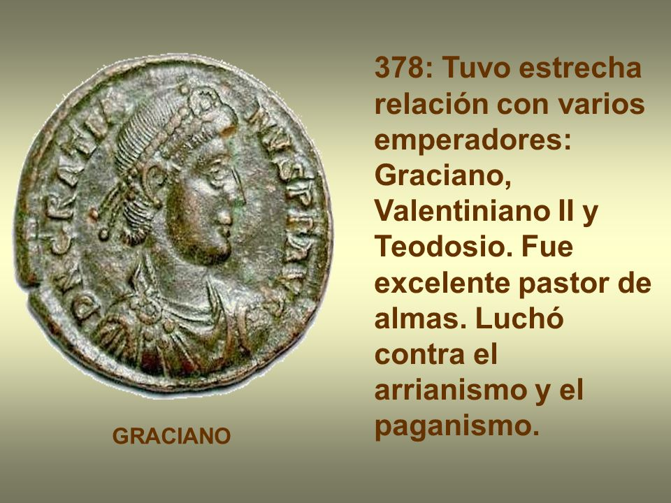 378: Tuvo estrecha relación con varios emperadores: Graciano, Valentiniano II y Teodosio. Fue excelente pastor de almas. Luchó contra el arrianismo y el paganismo.