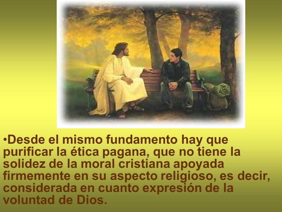 Desde el mismo fundamento hay que purificar la ética pagana, que no tiene la solidez de la moral cristiana apoyada firmemente en su aspecto religioso, es decir, considerada en cuanto expresión de la voluntad de Dios.