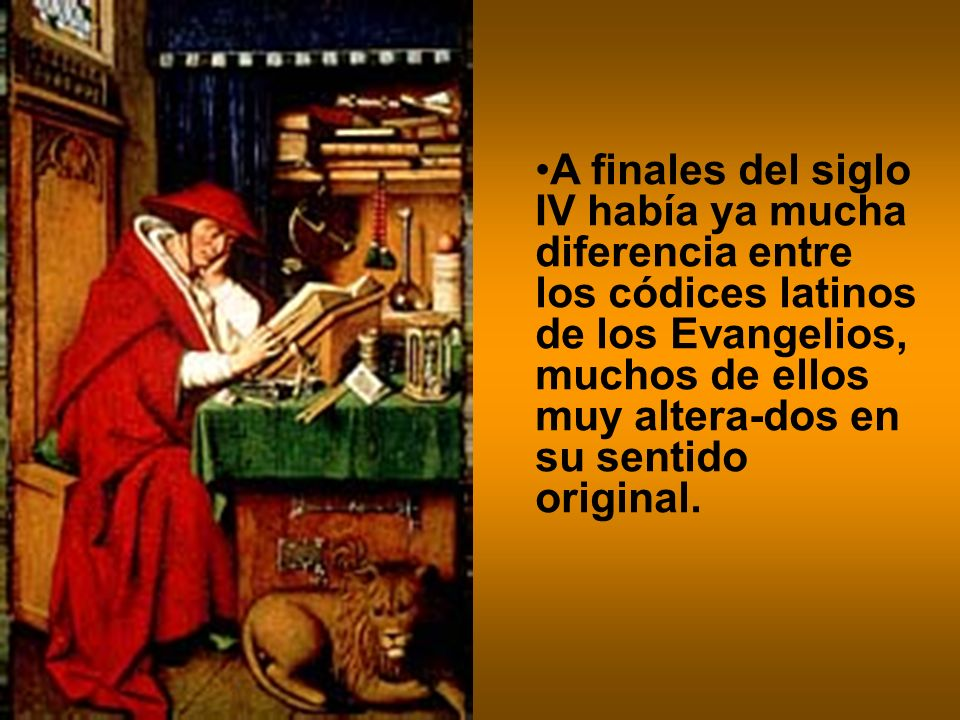 A finales del siglo IV había ya mucha diferencia entre los códices latinos de los Evangelios, muchos de ellos muy altera-dos en su sentido original.