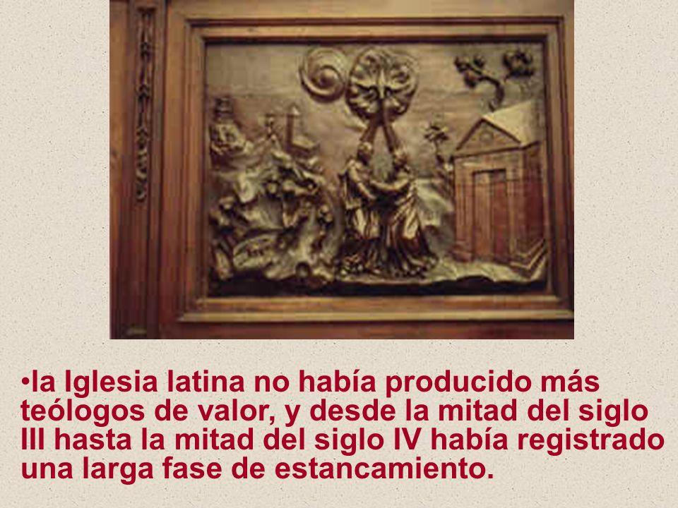 la Iglesia latina no había producido más teólogos de valor, y desde la mitad del siglo III hasta la mitad del siglo IV había registrado una larga fase de estancamiento.