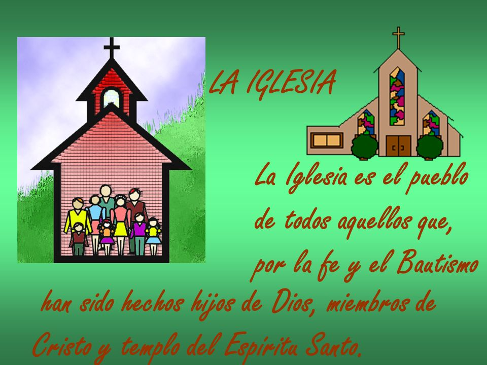 LA IGLESIA La Iglesia es el pueblo. de todos aquellos que, por la fe y el Bautismo. han sido hechos hijos de Dios, miembros de.