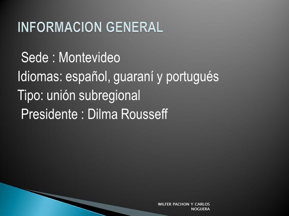 INFORMACION GENERAL Sede : Montevideo Idiomas: español, guaraní y portugués Tipo: unión subregional Presidente : Dilma Rousseff