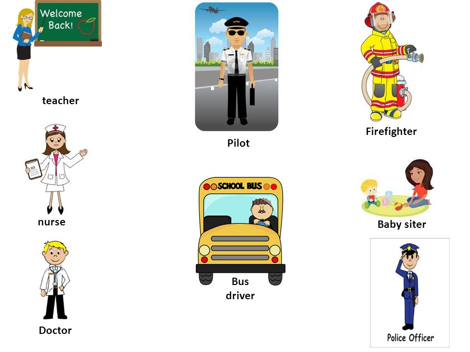 teacher Firefighter Pilot nurse Baby siter Bus driver Doctor