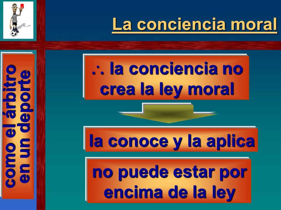 ... la conciencia no crea la ley moral