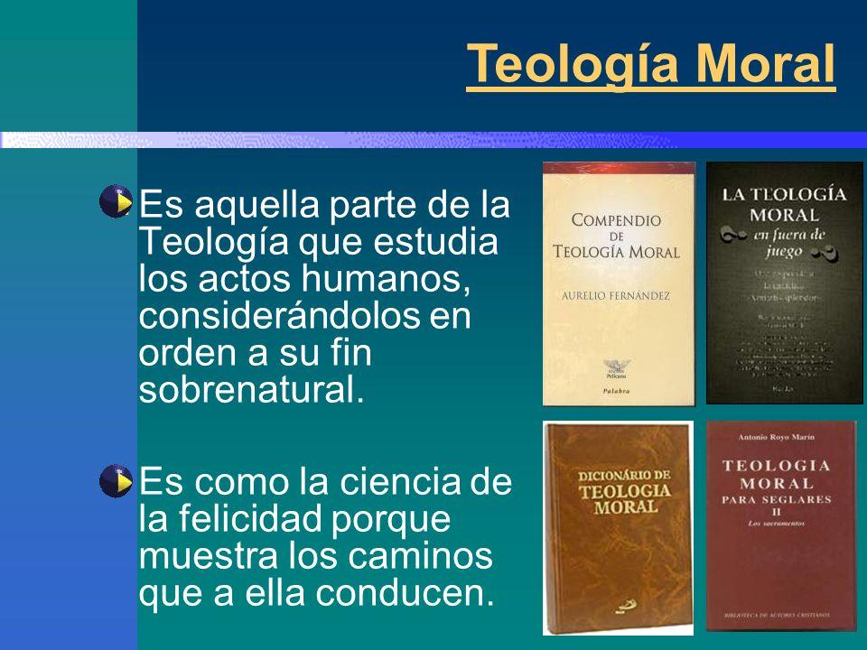 Teología Moral Es aquella parte de la Teología que estudia los actos humanos, considerándolos en orden a su fin sobrenatural.