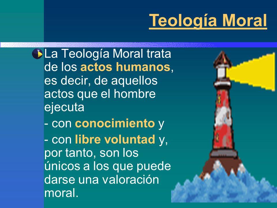 Teología Moral La Teología Moral trata de los actos humanos, es decir, de aquellos actos que el hombre ejecuta.