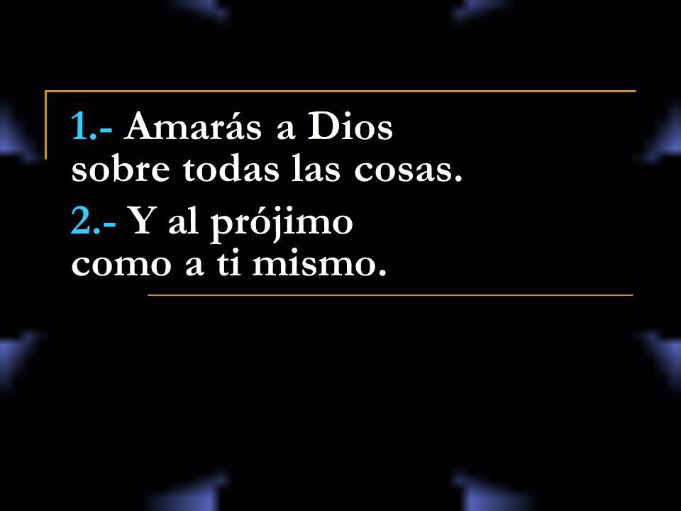 1.- Amarás a Dios sobre todas las cosas.