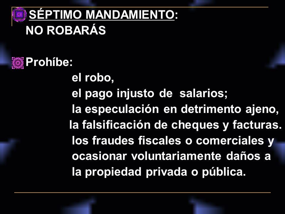 SÉPTIMO MANDAMIENTO: NO ROBARÁS. Prohíbe: el robo, el pago injusto de salarios; la especulación en detrimento ajeno,