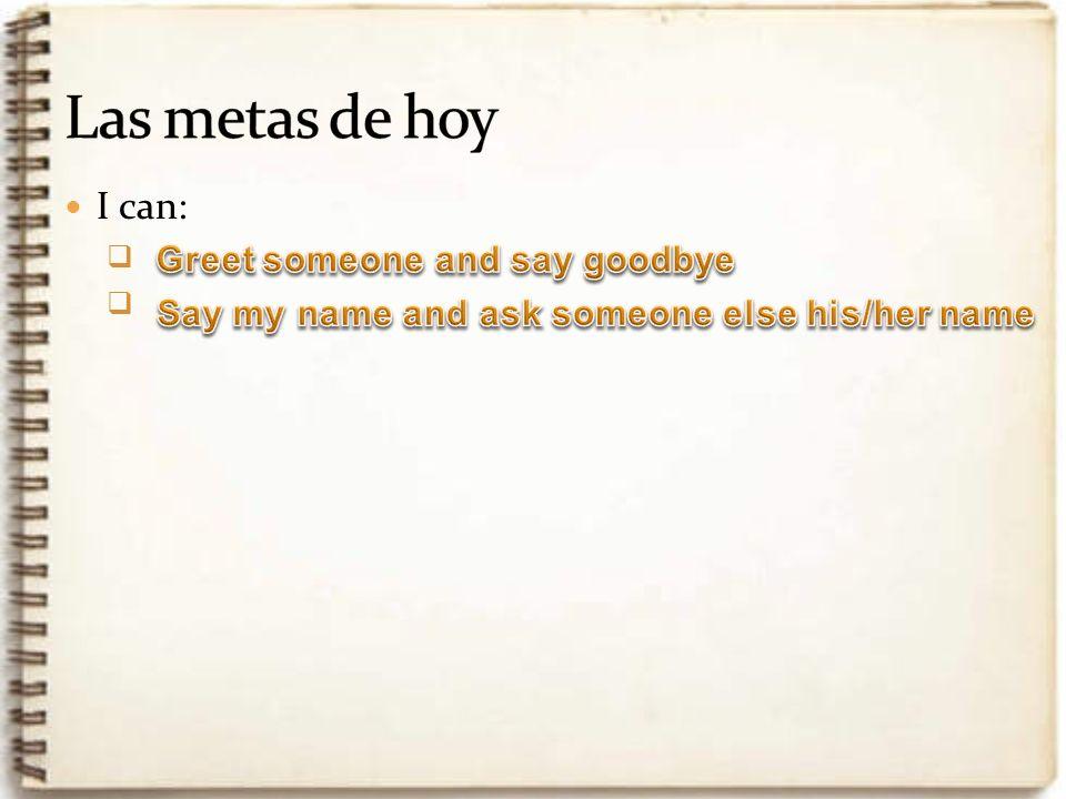 Las metas de hoy I can: Greet someone and say goodbye