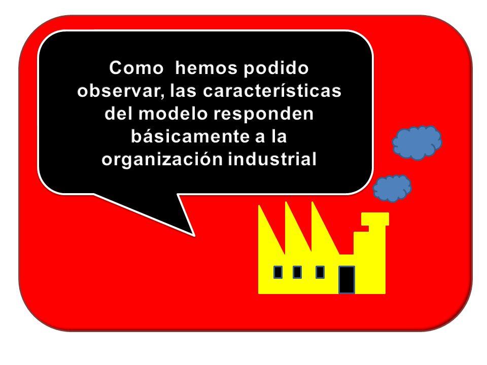 Como hemos podido observar, las características del modelo responden básicamente a la organización industrial