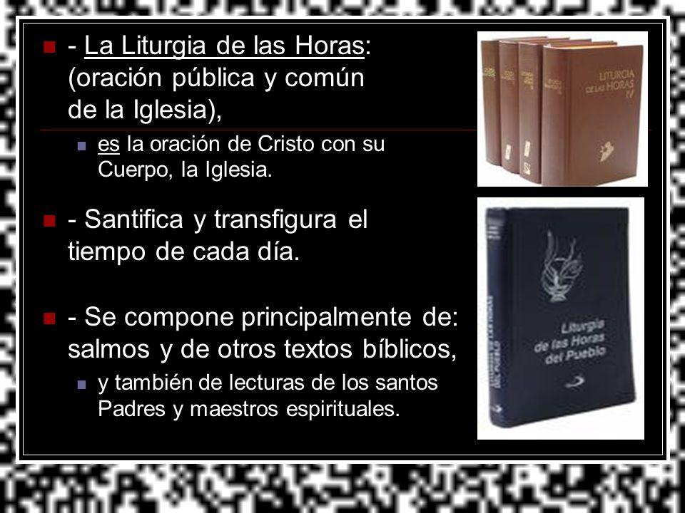 - La Liturgia de las Horas: (oración pública y común de la Iglesia),