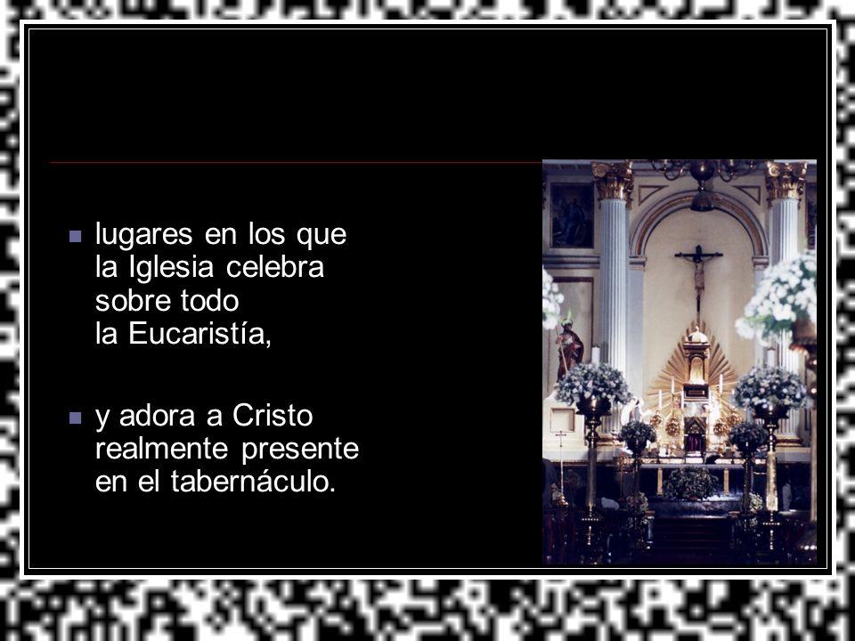 lugares en los que la Iglesia celebra sobre todo la Eucaristía,