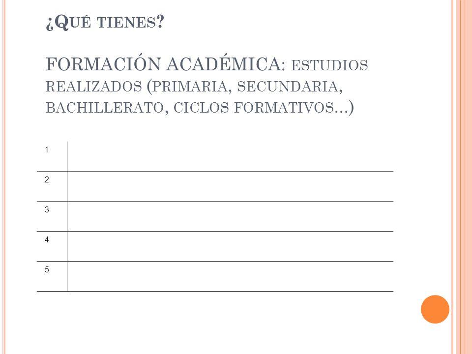 ¿Qué tienes FORMACIÓN ACADÉMICA: estudios realizados (primaria, secundaria, bachillerato, ciclos formativos...)
