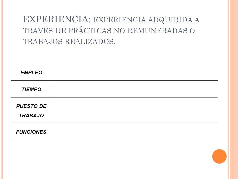 EXPERIENCIA: experiencia adquirida a través de prácticas no remuneradas o trabajos realizados.