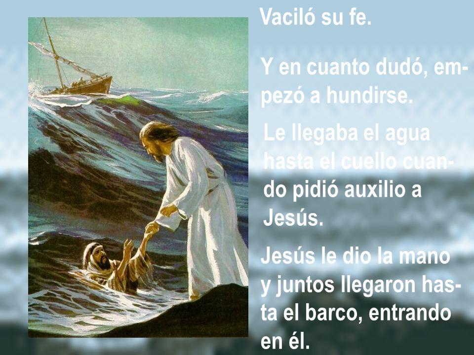 Vaciló su fe. Y en cuanto dudó, em- pezó a hundirse. Le llegaba el agua. hasta el cuello cuan- do pidió auxilio a.