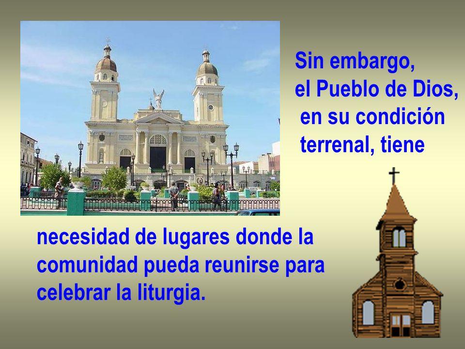 Sin embargo,el Pueblo de Dios, en su condición. terrenal, tiene. necesidad de lugares donde la. comunidad pueda reunirse para.