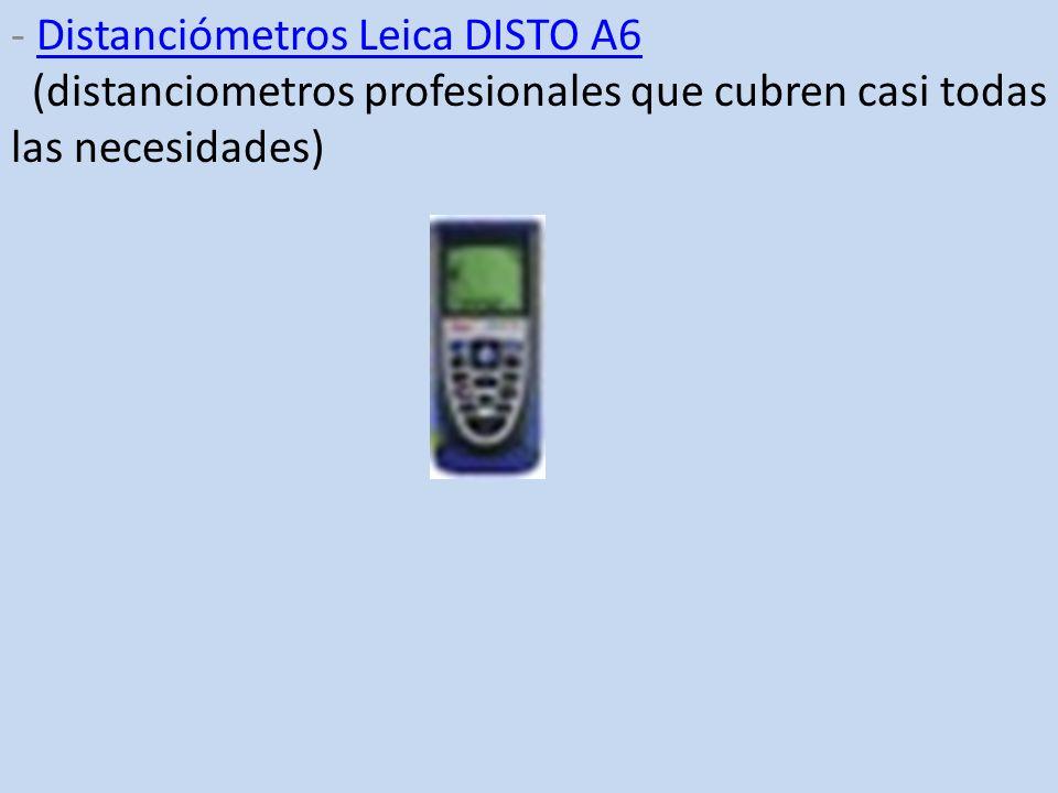 - Distanciómetros Leica DISTO A6 (distanciometros profesionales que cubren casi todas las necesidades)