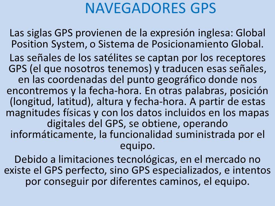 NAVEGADORES GPS Las siglas GPS provienen de la expresión inglesa: Global Position System, o Sistema de Posicionamiento Global.