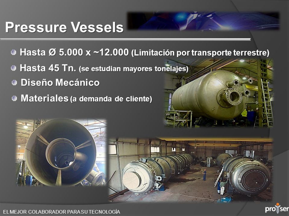 Pressure Vessels Hasta Ø 5.000 x ~12.000 (Limitación por transporte terrestre) Hasta 45 Tn. (se estudian mayores tonelajes)
