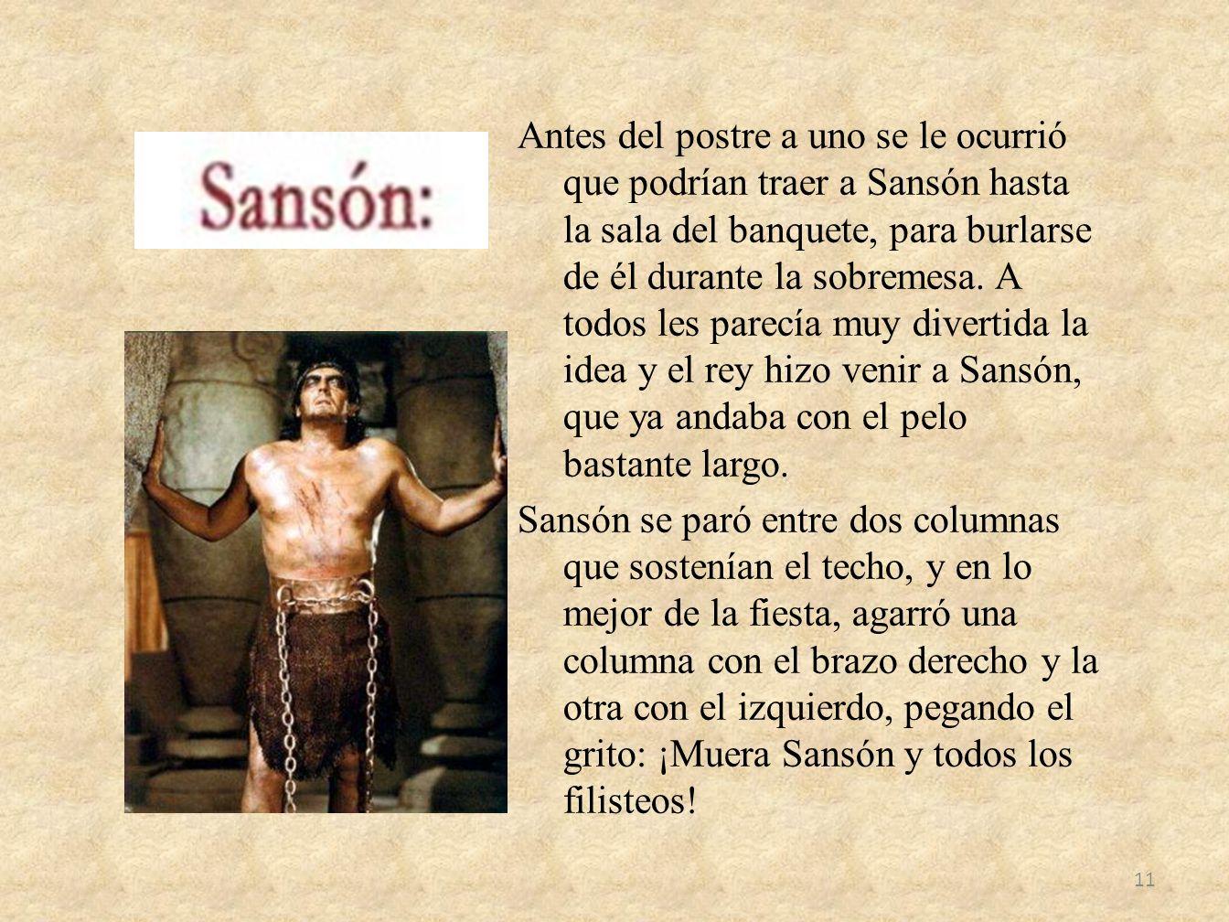 Antes del postre a uno se le ocurrió que podrían traer a Sansón hasta la sala del banquete, para burlarse de él durante la sobremesa.